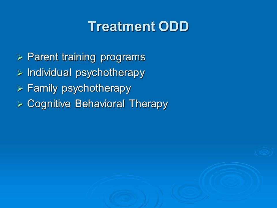 Treatment ODD  Parent training programs  Individual psychotherapy  Family psychotherapy  Cognitive Behavioral Therapy