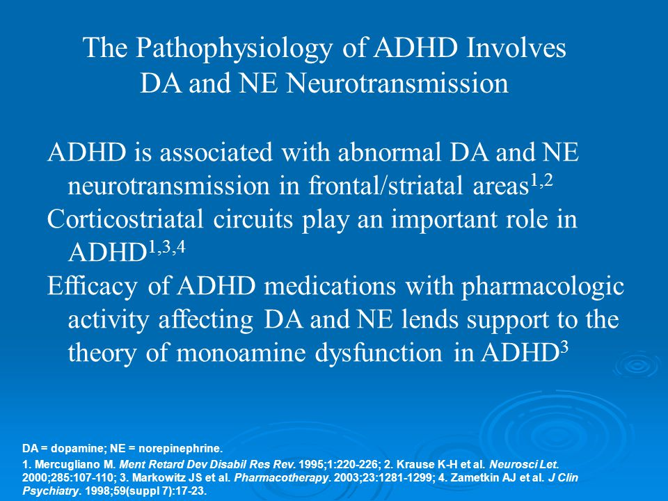 ADHD is associated with abnormal DA and NE neurotransmission in frontal/striatal areas 1,2 Corticostriatal circuits play an important role in ADHD 1,3,4 Efficacy of ADHD medications with pharmacologic activity affecting DA and NE lends support to the theory of monoamine dysfunction in ADHD 3 DA = dopamine; NE = norepinephrine.
