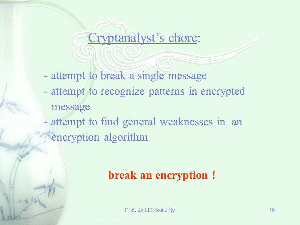 Prof. Jk LEE/security10 - attempt to break a single message - attempt to recognize patterns in encrypted message - attempt to find general weaknesses