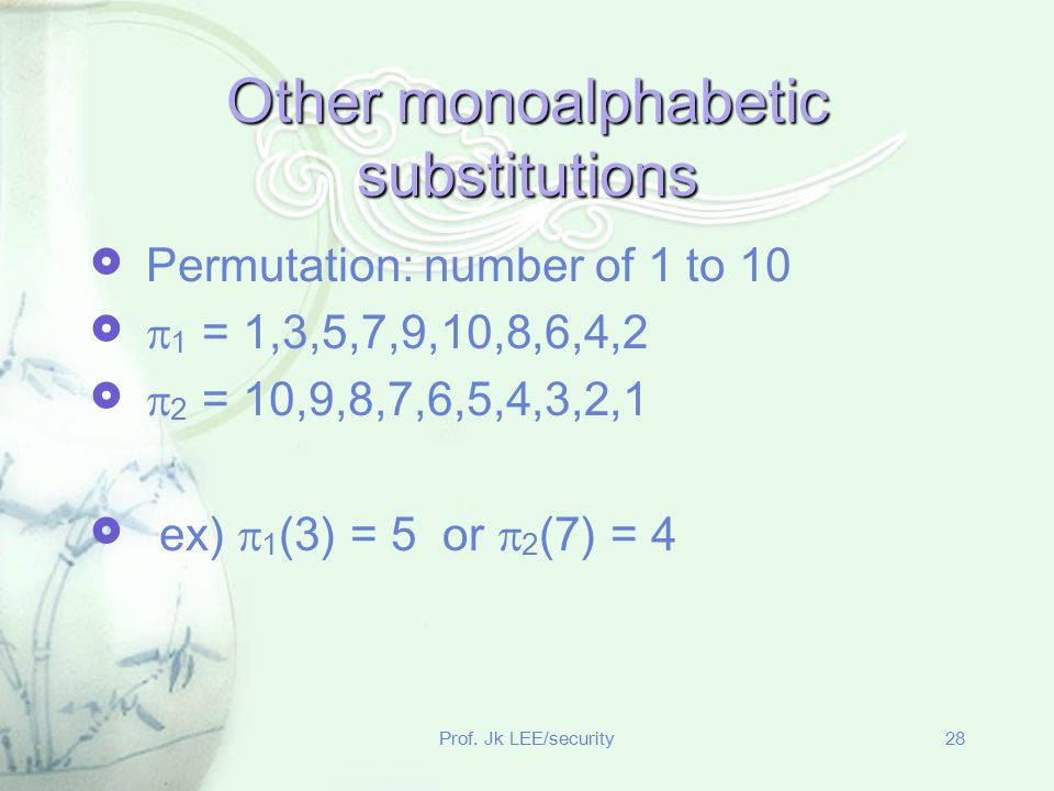 Prof. Jk LEE/security28 Other monoalphabetic substitutions  Permutation: number of 1 to 10   1 = 1,3,5,7,9,10,8,6,4,2   2 = 10,9,8,7,6,5,4,3,2,1