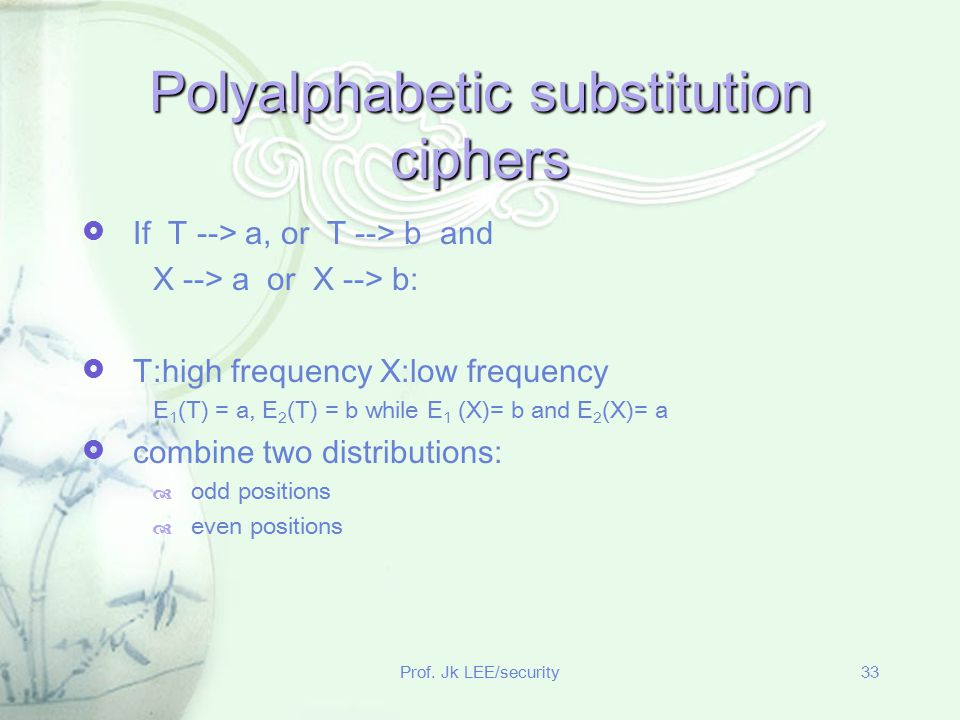 Prof. Jk LEE/security33 Polyalphabetic substitution ciphers  If T --> a, or T --> b and X --> a or X --> b:  T:high frequency X:low frequency E 1 (T