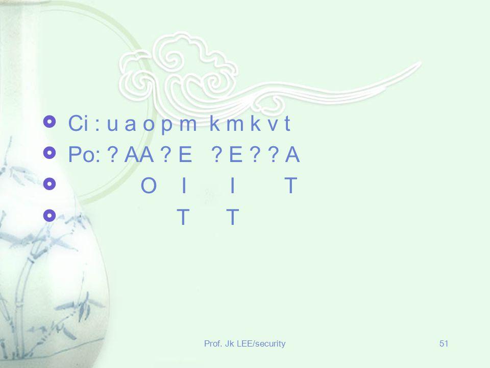 Prof. Jk LEE/security51  Ci : u a o p m k m k v t  Po: ? AA ? E ? E ? ? A  O I I T  T T