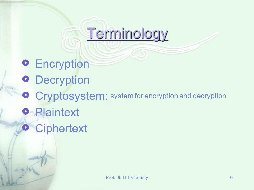 Prof. Jk LEE/security6 Terminology  Encryption  Decryption  Cryptosystem: system for encryption and decryption  Plaintext  Ciphertext
