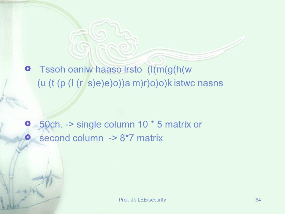 Prof. Jk LEE/security64  Tssoh oaniw haaso lrsto (I(m(g(h(w (u (t (p (I (r s)e)e)o))a m)r)o)o)k istwc nasns  50ch. -> single column 10 * 5 matrix or