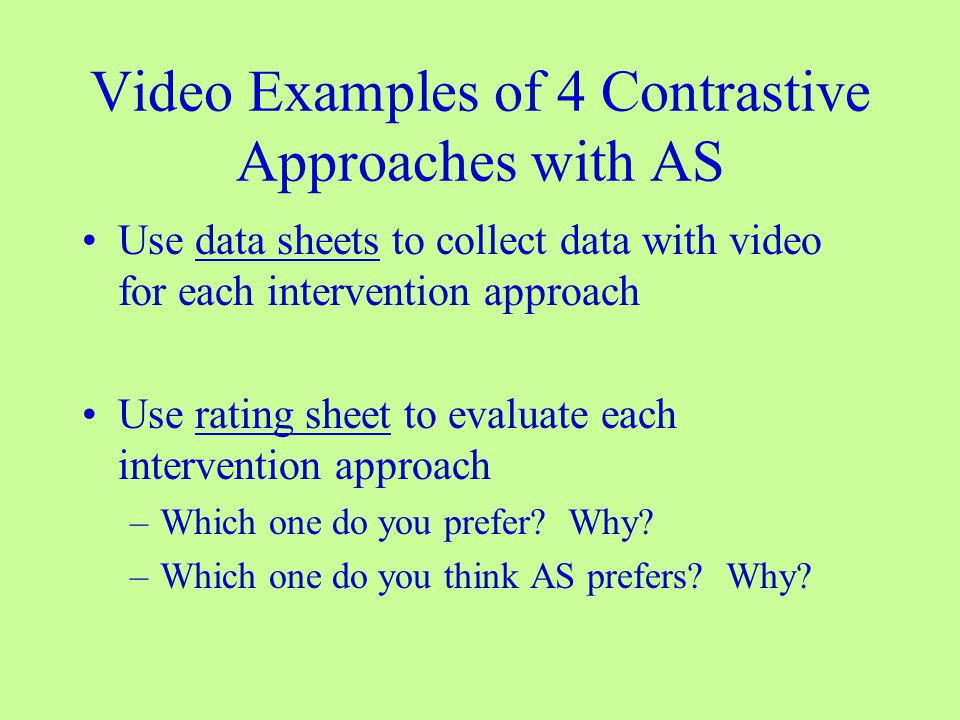 Video Examples of 4 Contrastive Approaches with AS Use data sheets to collect data with video for each intervention approach Use rating sheet to evaluate each intervention approach –Which one do you prefer.