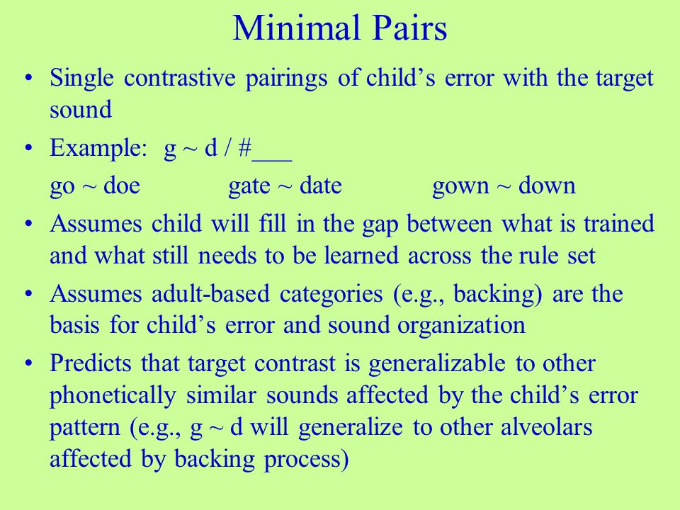 Minimal Pairs Single contrastive pairings of child's error with the target sound Example: g ~ d / #___ go ~ doegate ~ dategown ~ down Assumes child will fill in the gap between what is trained and what still needs to be learned across the rule set Assumes adult-based categories (e.g., backing) are the basis for child's error and sound organization Predicts that target contrast is generalizable to other phonetically similar sounds affected by the child's error pattern (e.g., g ~ d will generalize to other alveolars affected by backing process)