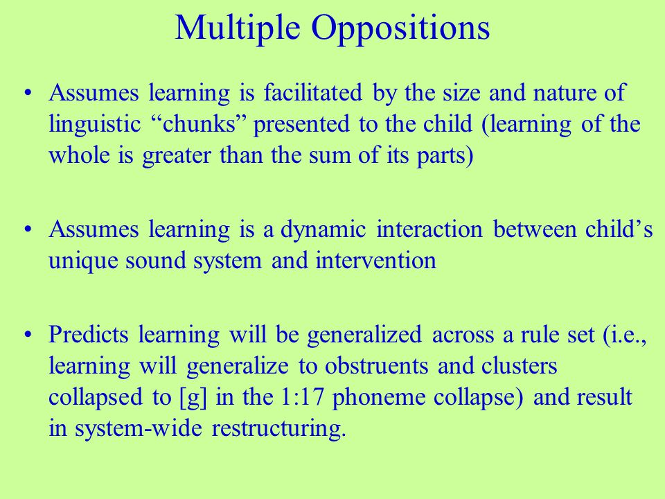Multiple Oppositions Assumes learning is facilitated by the size and nature of linguistic chunks presented to the child (learning of the whole is greater than the sum of its parts) Assumes learning is a dynamic interaction between child's unique sound system and intervention Predicts learning will be generalized across a rule set (i.e., learning will generalize to obstruents and clusters collapsed to [g] in the 1:17 phoneme collapse) and result in system-wide restructuring.