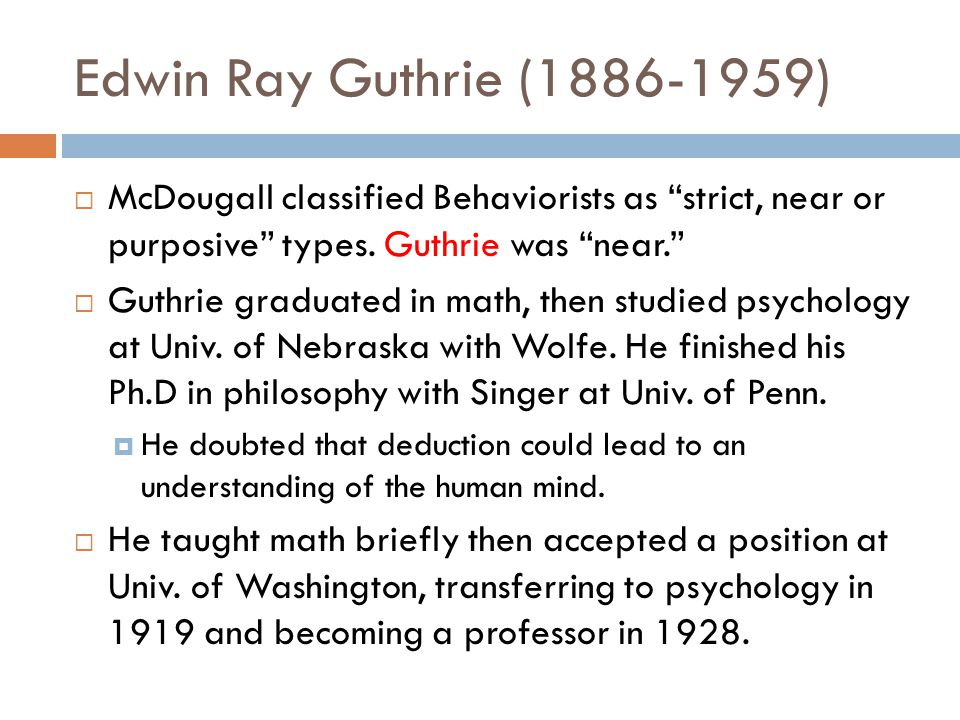 """Edwin Ray Guthrie (1886-1959)  McDougall classified Behaviorists as """"strict, near or purposive"""" types. Guthrie was """"near.""""  Guthrie graduated in mat"""