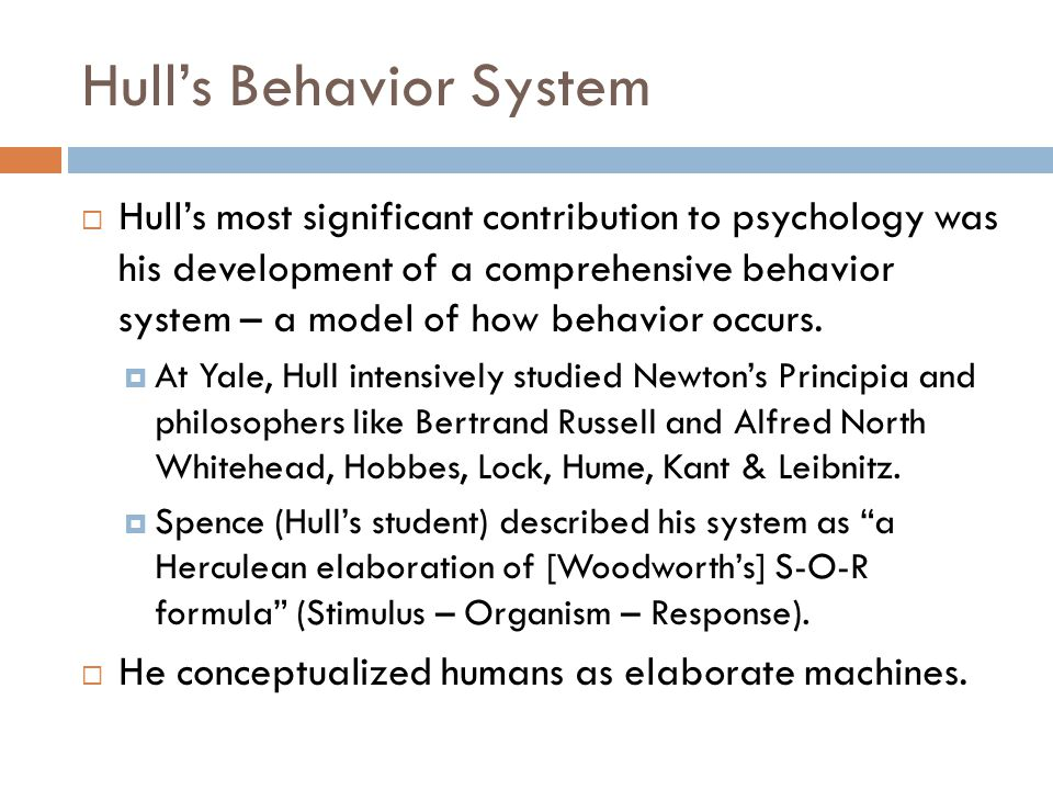 Hull's Behavior System  Hull's most significant contribution to psychology was his development of a comprehensive behavior system – a model of how be