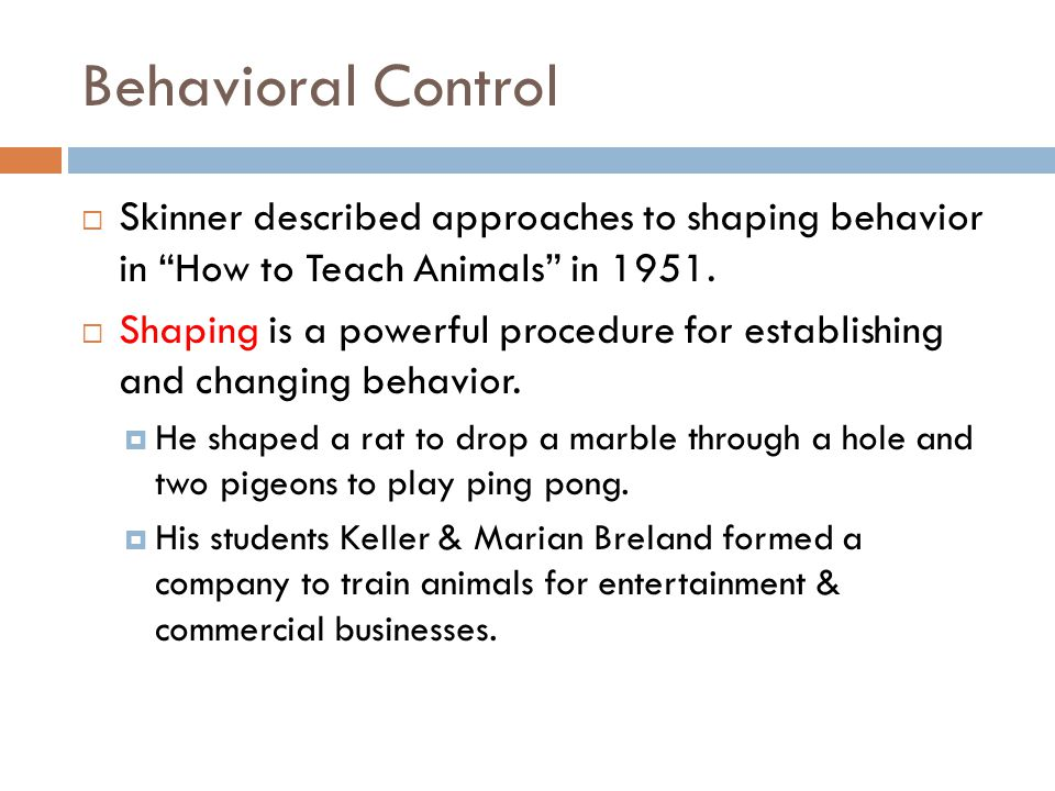 """Behavioral Control  Skinner described approaches to shaping behavior in """"How to Teach Animals"""" in 1951.  Shaping is a powerful procedure for establi"""