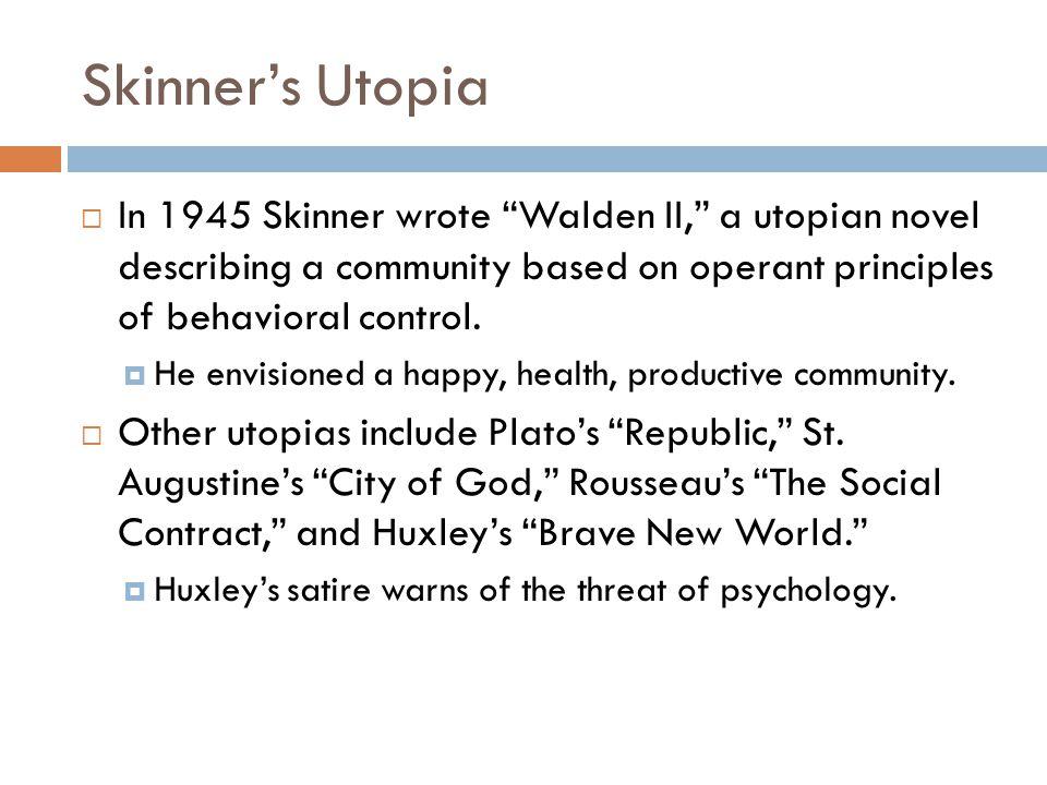 "Skinner's Utopia  In 1945 Skinner wrote ""Walden II,"" a utopian novel describing a community based on operant principles of behavioral control.  He e"
