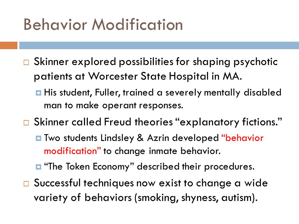 Behavior Modification  Skinner explored possibilities for shaping psychotic patients at Worcester State Hospital in MA.  His student, Fuller, traine