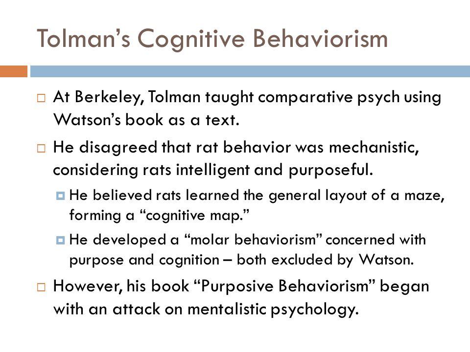 Tolman's Cognitive Behaviorism  At Berkeley, Tolman taught comparative psych using Watson's book as a text.  He disagreed that rat behavior was mech