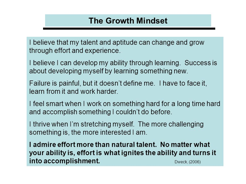 The Growth Mindset I believe that my talent and aptitude can change and grow through effort and experience.