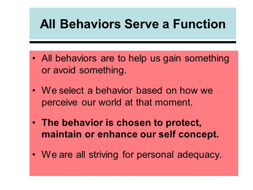 All Behaviors Serve a Function All behaviors are to help us gain something or avoid something.