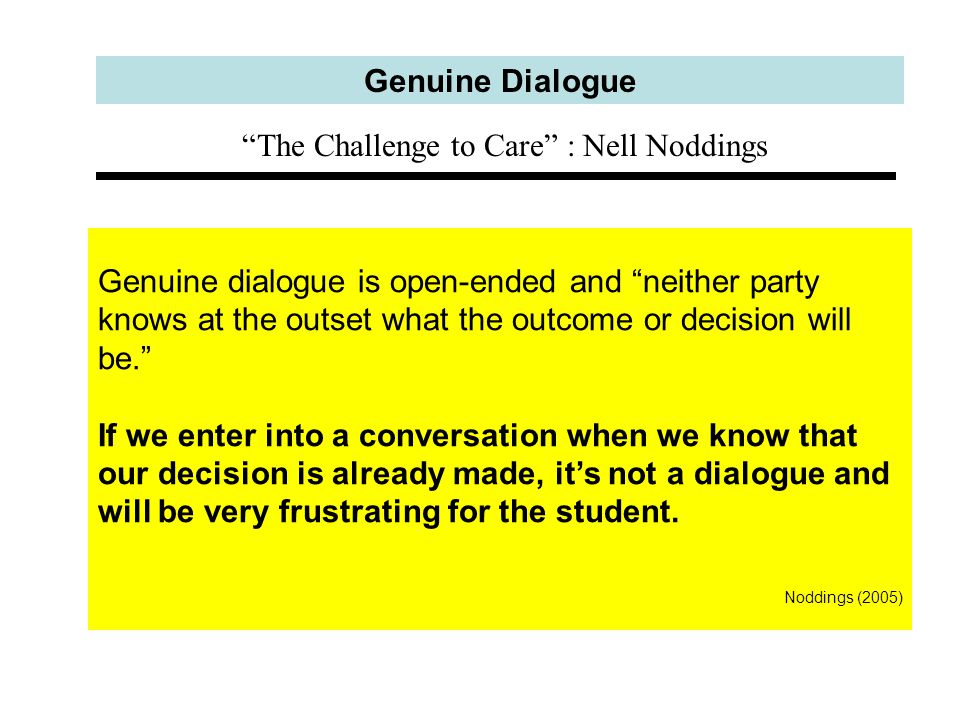 Genuine Dialogue Genuine dialogue is open-ended and neither party knows at the outset what the outcome or decision will be. If we enter into a conversation when we know that our decision is already made, it's not a dialogue and will be very frustrating for the student.