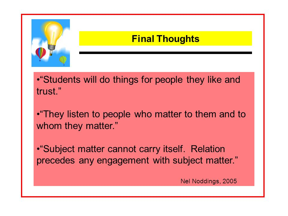 Final Thoughts Students will do things for people they like and trust. They listen to people who matter to them and to whom they matter. Subject matter cannot carry itself.