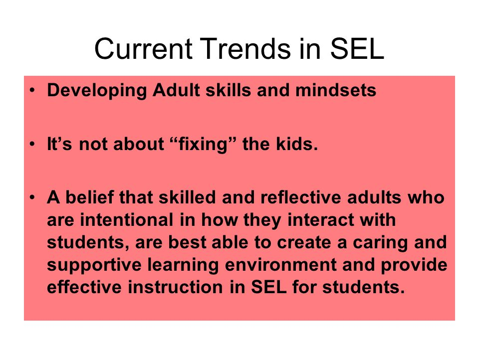 Current Trends in SEL Developing Adult skills and mindsets It's not about fixing the kids.