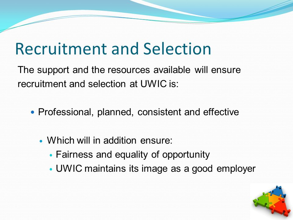 Recruitment and Selection The support and the resources available will ensure recruitment and selection at UWIC is: Professional, planned, consistent and effective Which will in addition ensure: Fairness and equality of opportunity UWIC maintains its image as a good employer