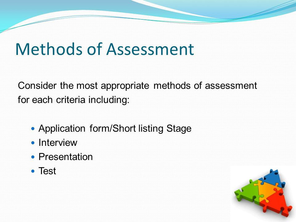 Methods of Assessment Consider the most appropriate methods of assessment for each criteria including: Application form/Short listing Stage Interview Presentation Test