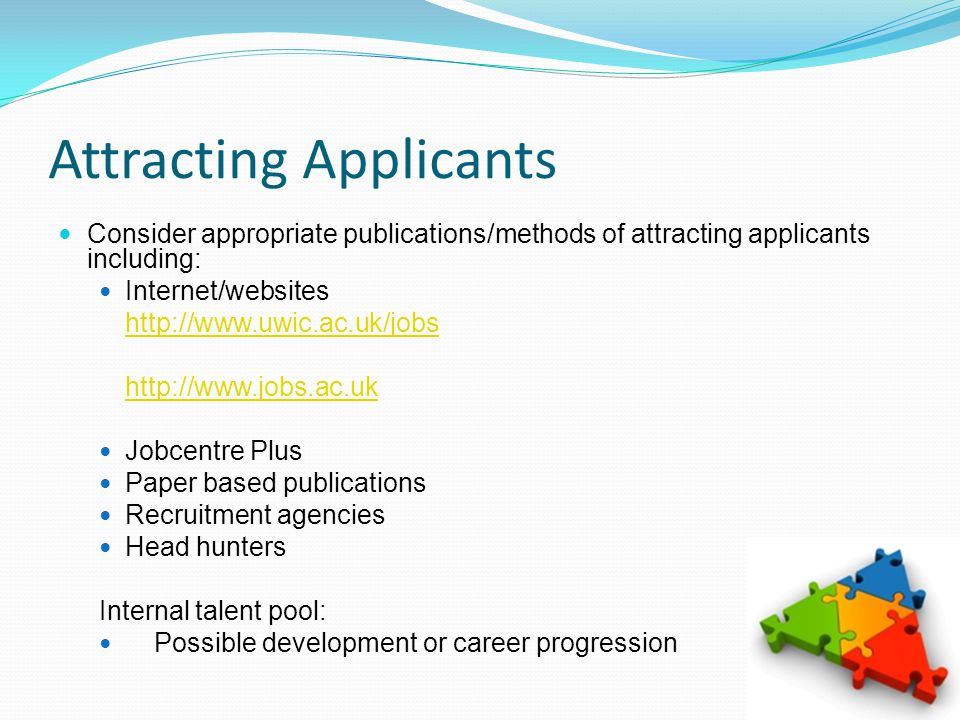 Attracting Applicants Consider appropriate publications/methods of attracting applicants including: Internet/websites http://www.uwic.ac.uk/jobs http://www.jobs.ac.uk Jobcentre Plus Paper based publications Recruitment agencies Head hunters Internal talent pool: Possible development or career progression