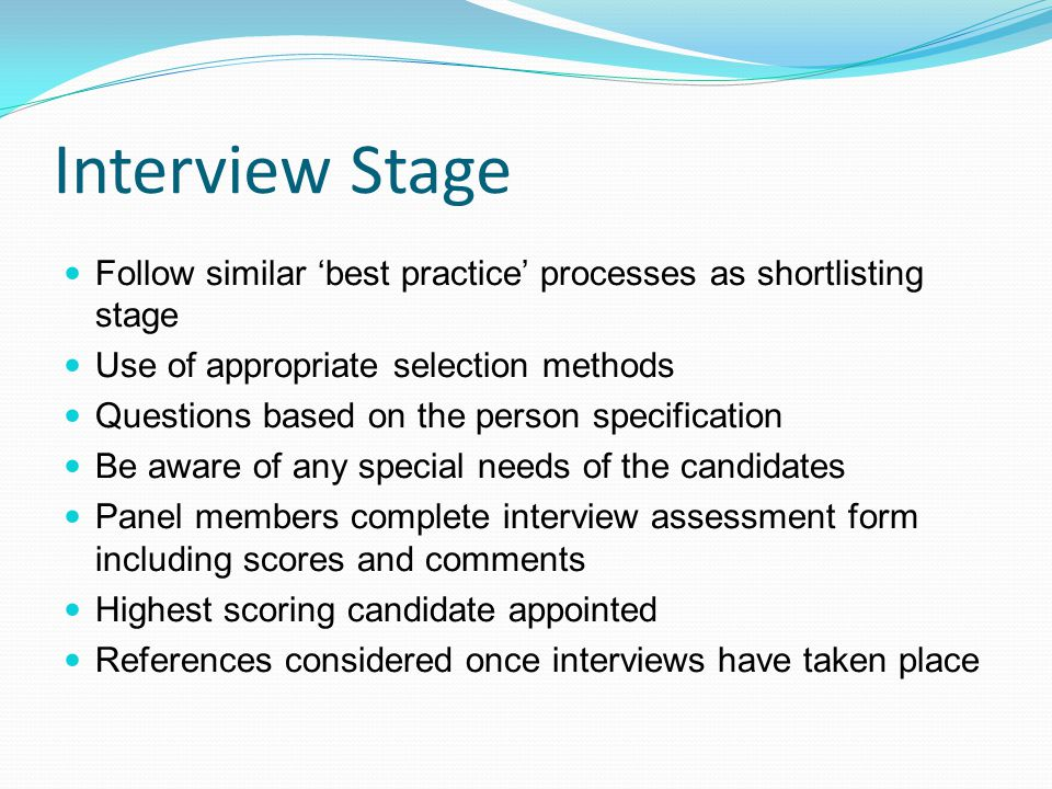 Interview Stage Follow similar 'best practice' processes as shortlisting stage Use of appropriate selection methods Questions based on the person specification Be aware of any special needs of the candidates Panel members complete interview assessment form including scores and comments Highest scoring candidate appointed References considered once interviews have taken place