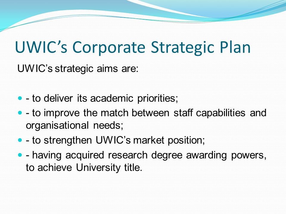 UWIC's Corporate Strategic Plan UWIC's strategic aims are: - to deliver its academic priorities; - to improve the match between staff capabilities and organisational needs; - to strengthen UWIC's market position; - having acquired research degree awarding powers, to achieve University title.