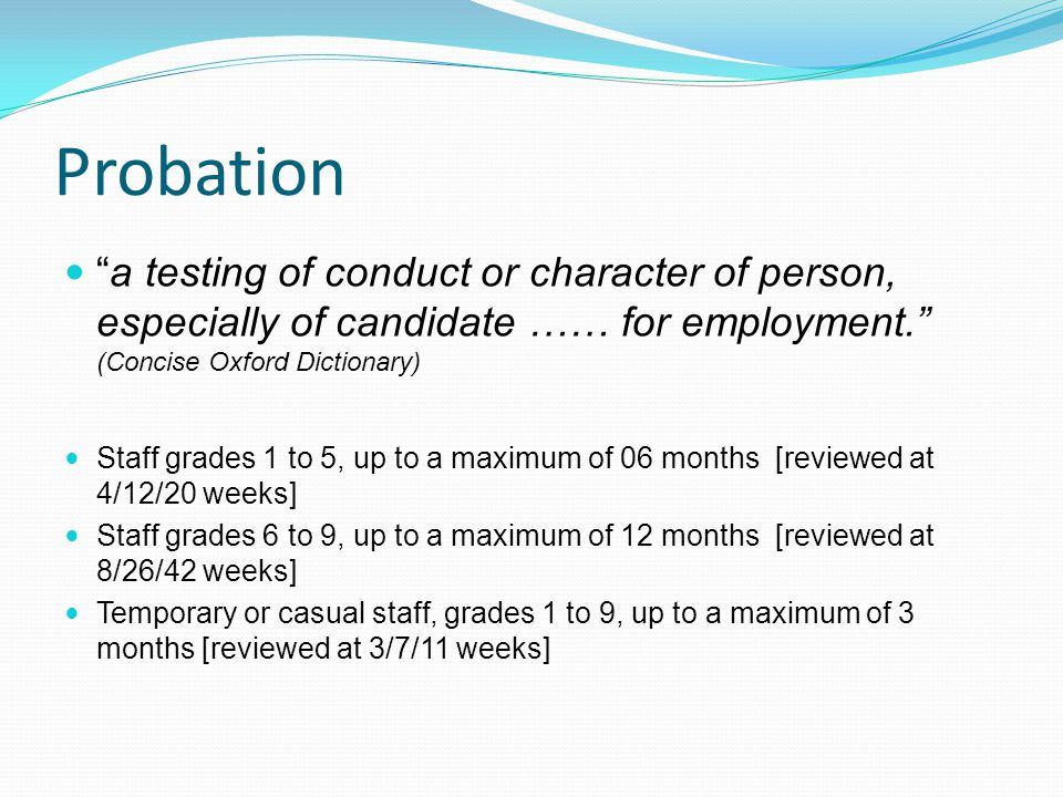 Probation a testing of conduct or character of person, especially of candidate …… for employment. (Concise Oxford Dictionary) Staff grades 1 to 5, up to a maximum of 06 months [reviewed at 4/12/20 weeks] Staff grades 6 to 9, up to a maximum of 12 months [reviewed at 8/26/42 weeks] Temporary or casual staff, grades 1 to 9, up to a maximum of 3 months [reviewed at 3/7/11 weeks]
