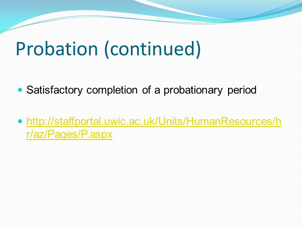 Probation (continued) Satisfactory completion of a probationary period http://staffportal.uwic.ac.uk/Units/HumanResources/h r/az/Pages/P.aspx http://staffportal.uwic.ac.uk/Units/HumanResources/h r/az/Pages/P.aspx