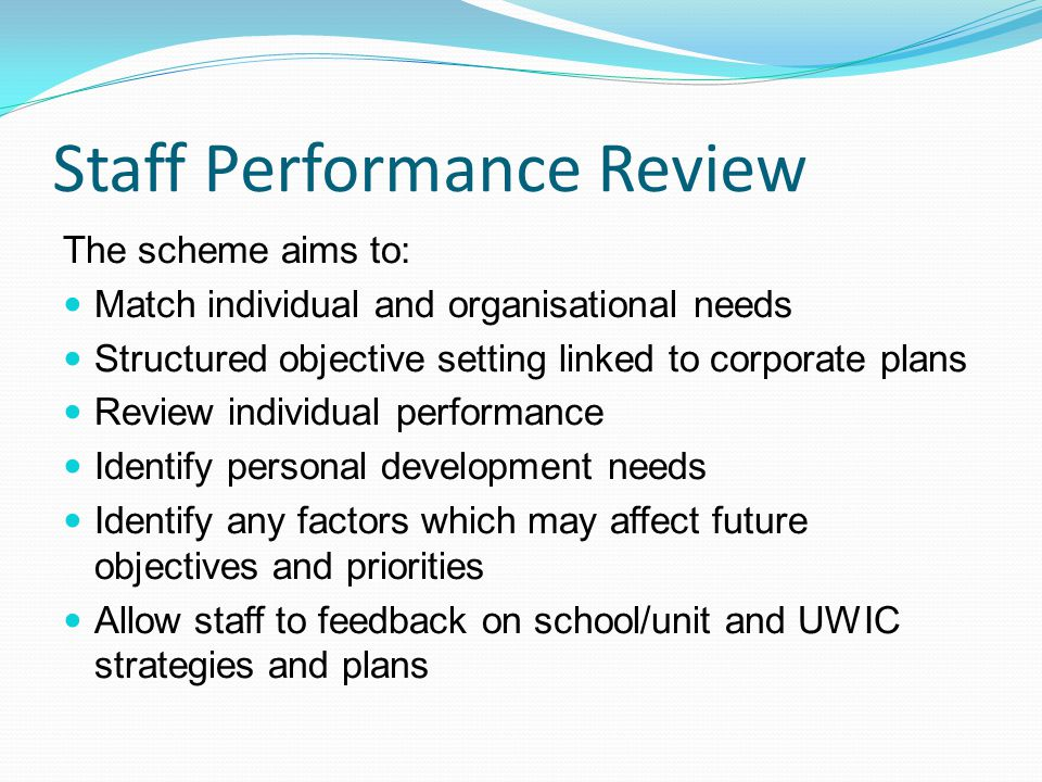 Staff Performance Review The scheme aims to: Match individual and organisational needs Structured objective setting linked to corporate plans Review individual performance Identify personal development needs Identify any factors which may affect future objectives and priorities Allow staff to feedback on school/unit and UWIC strategies and plans