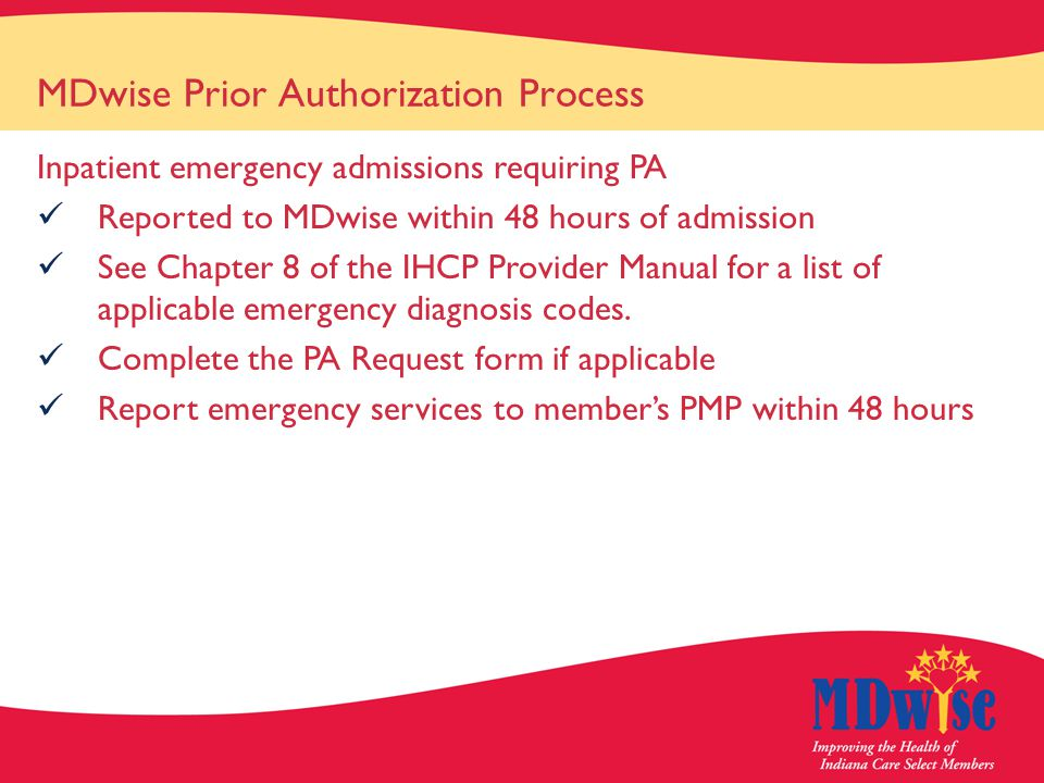 MDwise Prior Authorization Process Inpatient emergency admissions requiring PA Reported to MDwise within 48 hours of admission See Chapter 8 of the IHCP Provider Manual for a list of applicable emergency diagnosis codes.