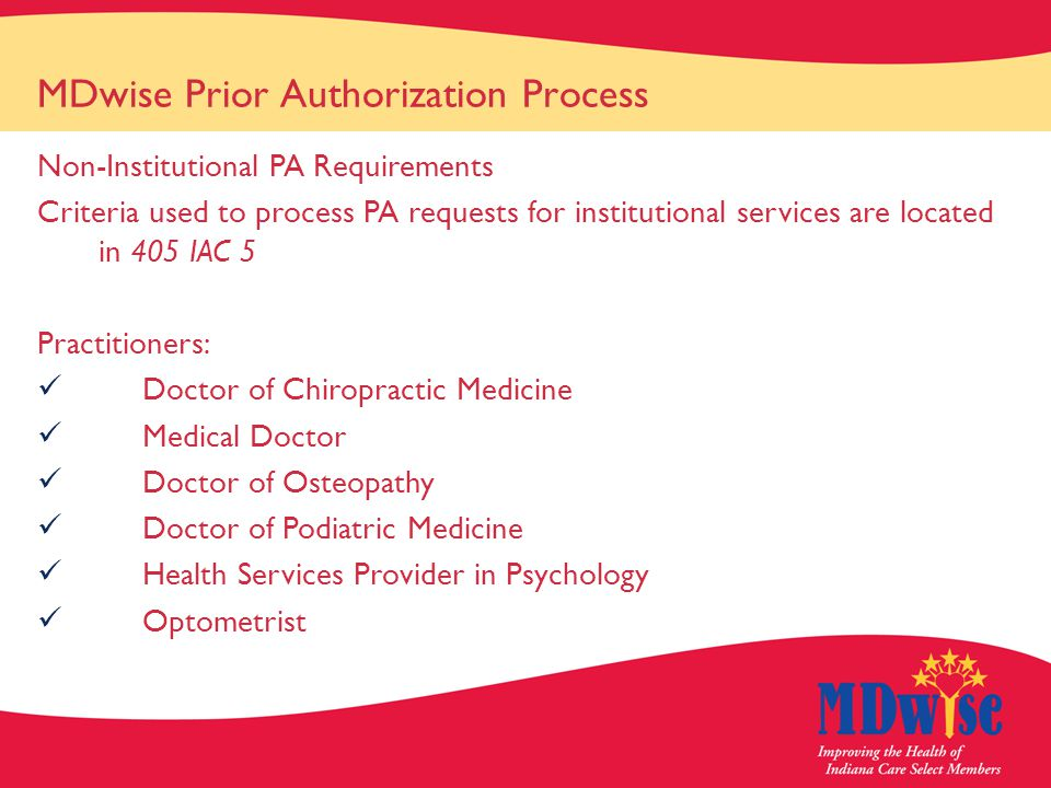 MDwise Prior Authorization Process Non-Institutional PA Requirements Criteria used to process PA requests for institutional services are located in 405 IAC 5 Practitioners: Doctor of Chiropractic Medicine Medical Doctor Doctor of Osteopathy Doctor of Podiatric Medicine Health Services Provider in Psychology Optometrist