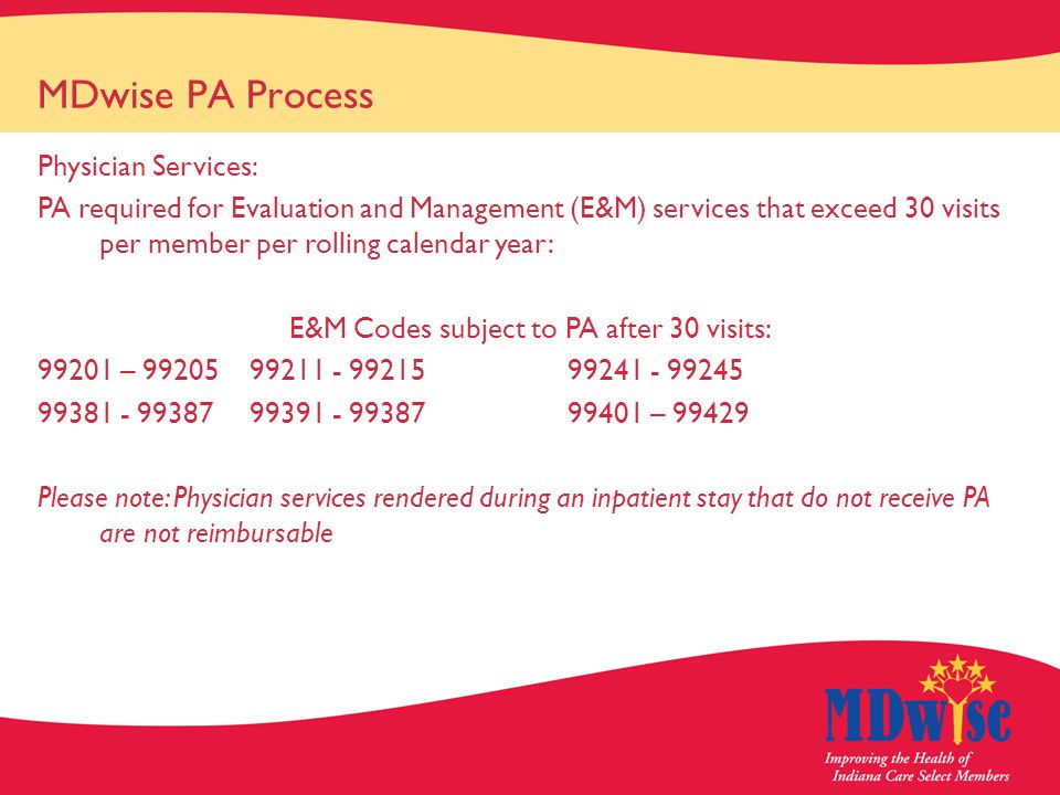 MDwise PA Process Physician Services: PA required for Evaluation and Management (E&M) services that exceed 30 visits per member per rolling calendar year: E&M Codes subject to PA after 30 visits: 99201 – 9920599211 - 9921599241 - 99245 99381 - 9938799391 - 9938799401 – 99429 Please note: Physician services rendered during an inpatient stay that do not receive PA are not reimbursable