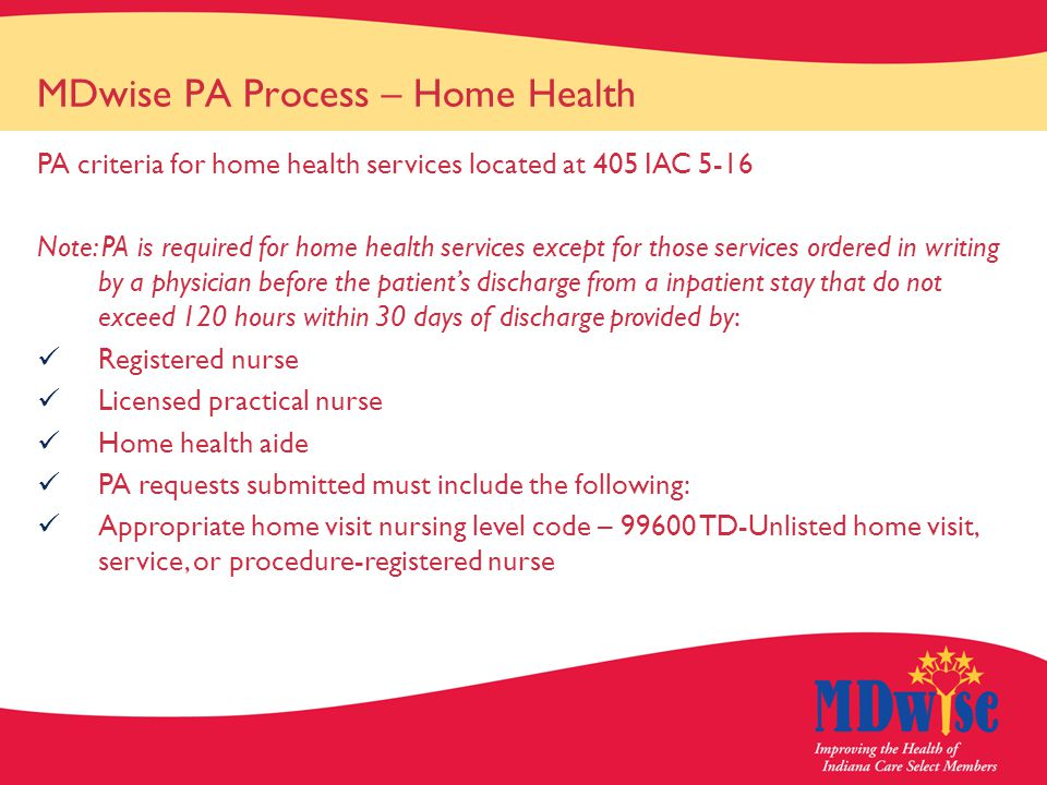MDwise PA Process – Home Health PA criteria for home health services located at 405 IAC 5-16 Note: PA is required for home health services except for those services ordered in writing by a physician before the patient's discharge from a inpatient stay that do not exceed 120 hours within 30 days of discharge provided by: Registered nurse Licensed practical nurse Home health aide PA requests submitted must include the following: Appropriate home visit nursing level code – 99600 TD-Unlisted home visit, service, or procedure-registered nurse
