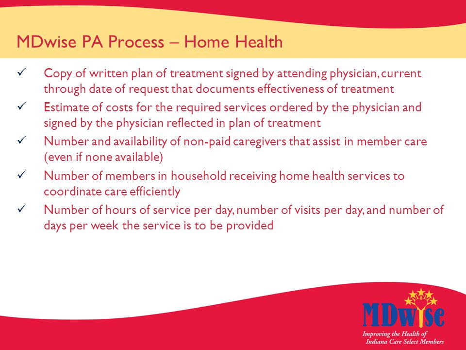 MDwise PA Process – Home Health Copy of written plan of treatment signed by attending physician, current through date of request that documents effectiveness of treatment Estimate of costs for the required services ordered by the physician and signed by the physician reflected in plan of treatment Number and availability of non-paid caregivers that assist in member care (even if none available) Number of members in household receiving home health services to coordinate care efficiently Number of hours of service per day, number of visits per day, and number of days per week the service is to be provided