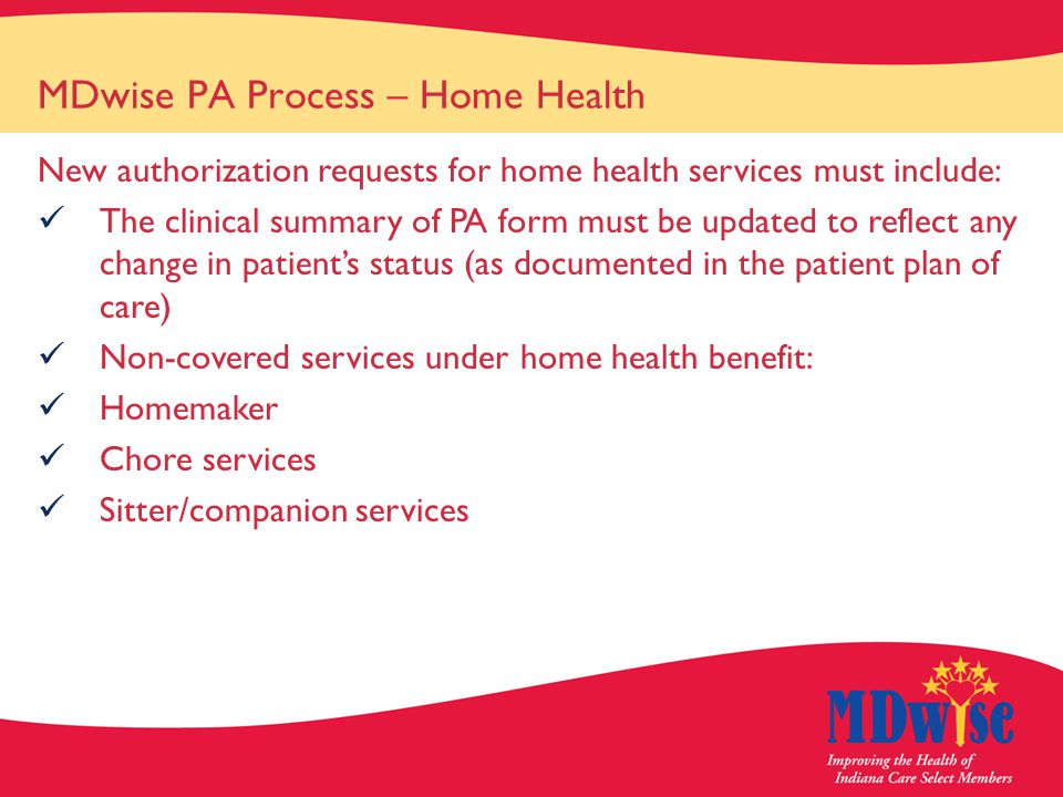 MDwise PA Process – Home Health New authorization requests for home health services must include: The clinical summary of PA form must be updated to reflect any change in patient's status (as documented in the patient plan of care) Non-covered services under home health benefit: Homemaker Chore services Sitter/companion services