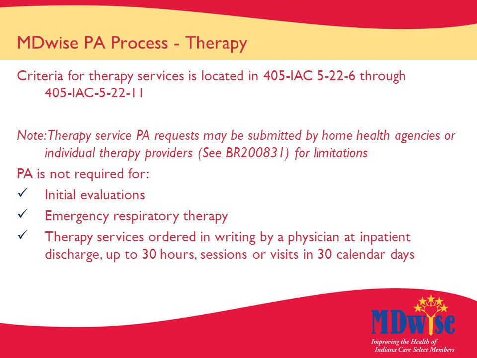 MDwise PA Process - Therapy Criteria for therapy services is located in 405-IAC 5-22-6 through 405-IAC-5-22-11 Note: Therapy service PA requests may be submitted by home health agencies or individual therapy providers (See BR200831) for limitations PA is not required for: Initial evaluations Emergency respiratory therapy Therapy services ordered in writing by a physician at inpatient discharge, up to 30 hours, sessions or visits in 30 calendar days