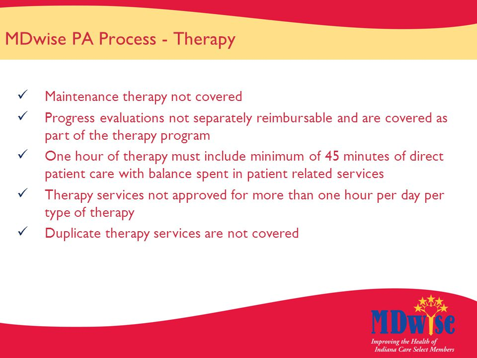 MDwise PA Process - Therapy Maintenance therapy not covered Progress evaluations not separately reimbursable and are covered as part of the therapy program One hour of therapy must include minimum of 45 minutes of direct patient care with balance spent in patient related services Therapy services not approved for more than one hour per day per type of therapy Duplicate therapy services are not covered