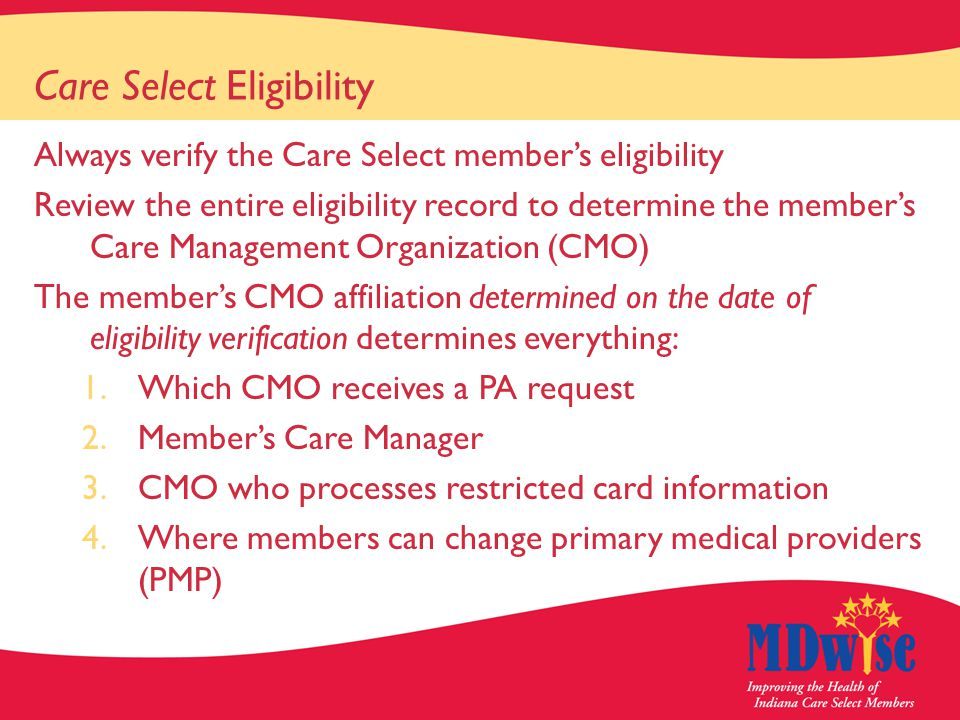 Care Select Eligibility Always verify the Care Select member's eligibility Review the entire eligibility record to determine the member's Care Management Organization (CMO) The member's CMO affiliation determined on the date of eligibility verification determines everything: 1.Which CMO receives a PA request 2.Member's Care Manager 3.CMO who processes restricted card information 4.Where members can change primary medical providers (PMP)