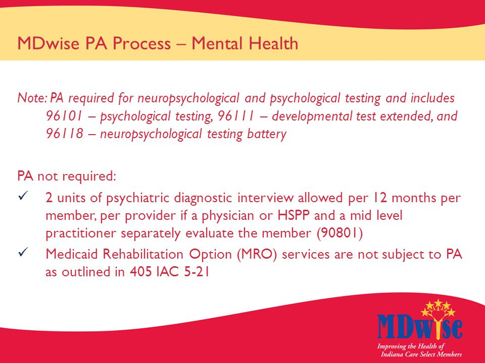MDwise PA Process – Mental Health Note: PA required for neuropsychological and psychological testing and includes 96101 – psychological testing, 96111 – developmental test extended, and 96118 – neuropsychological testing battery PA not required: 2 units of psychiatric diagnostic interview allowed per 12 months per member, per provider if a physician or HSPP and a mid level practitioner separately evaluate the member (90801) Medicaid Rehabilitation Option (MRO) services are not subject to PA as outlined in 405 IAC 5-21