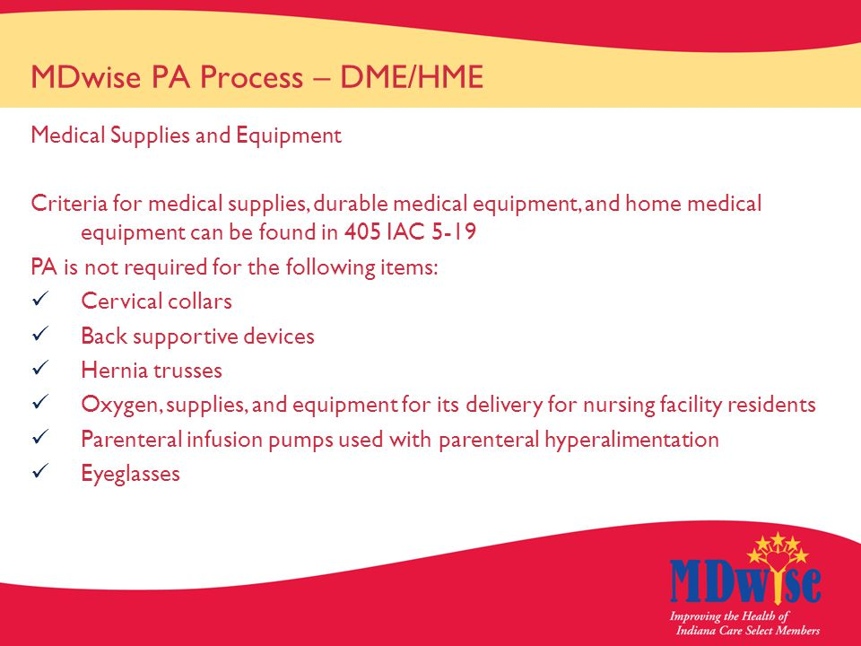 MDwise PA Process – DME/HME Medical Supplies and Equipment Criteria for medical supplies, durable medical equipment, and home medical equipment can be found in 405 IAC 5-19 PA is not required for the following items: Cervical collars Back supportive devices Hernia trusses Oxygen, supplies, and equipment for its delivery for nursing facility residents Parenteral infusion pumps used with parenteral hyperalimentation Eyeglasses