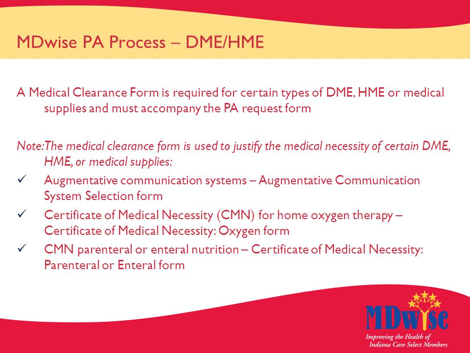 MDwise PA Process – DME/HME A Medical Clearance Form is required for certain types of DME, HME or medical supplies and must accompany the PA request form Note: The medical clearance form is used to justify the medical necessity of certain DME, HME, or medical supplies: Augmentative communication systems – Augmentative Communication System Selection form Certificate of Medical Necessity (CMN) for home oxygen therapy – Certificate of Medical Necessity: Oxygen form CMN parenteral or enteral nutrition – Certificate of Medical Necessity: Parenteral or Enteral form