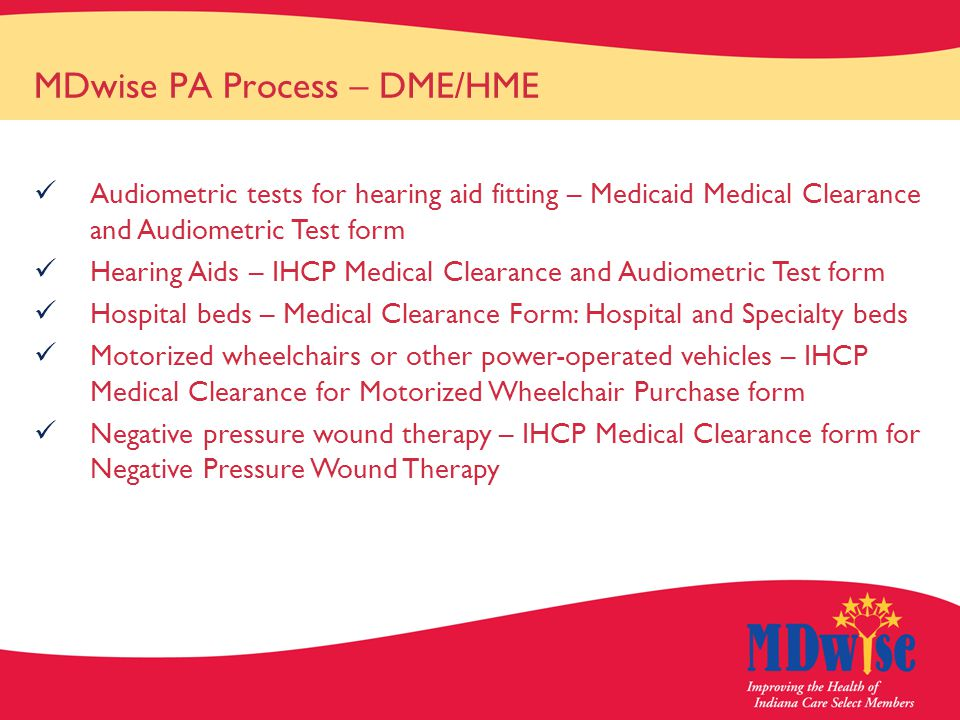 MDwise PA Process – DME/HME Audiometric tests for hearing aid fitting – Medicaid Medical Clearance and Audiometric Test form Hearing Aids – IHCP Medical Clearance and Audiometric Test form Hospital beds – Medical Clearance Form: Hospital and Specialty beds Motorized wheelchairs or other power-operated vehicles – IHCP Medical Clearance for Motorized Wheelchair Purchase form Negative pressure wound therapy – IHCP Medical Clearance form for Negative Pressure Wound Therapy