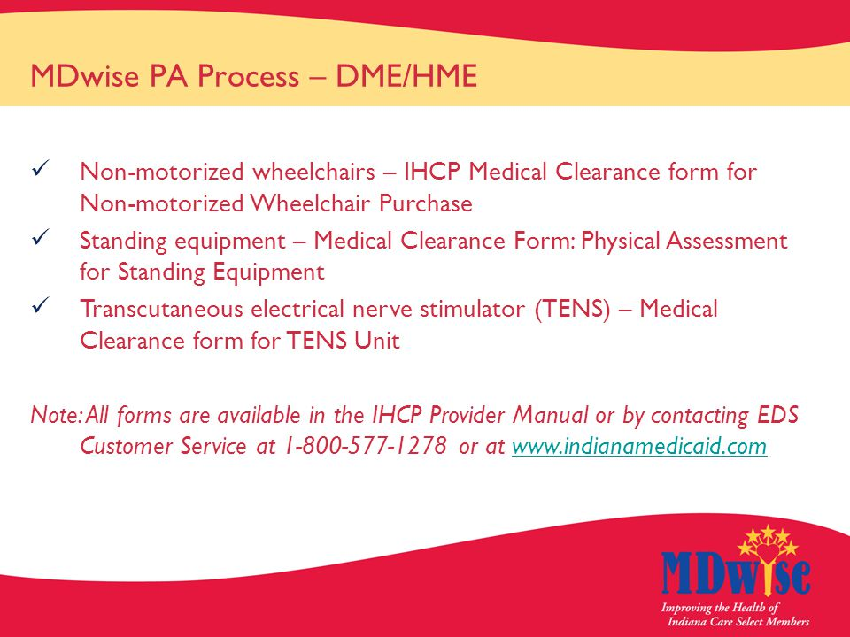 MDwise PA Process – DME/HME Non-motorized wheelchairs – IHCP Medical Clearance form for Non-motorized Wheelchair Purchase Standing equipment – Medical Clearance Form: Physical Assessment for Standing Equipment Transcutaneous electrical nerve stimulator (TENS) – Medical Clearance form for TENS Unit Note: All forms are available in the IHCP Provider Manual or by contacting EDS Customer Service at 1-800-577-1278 or at www.indianamedicaid.comwww.indianamedicaid.com