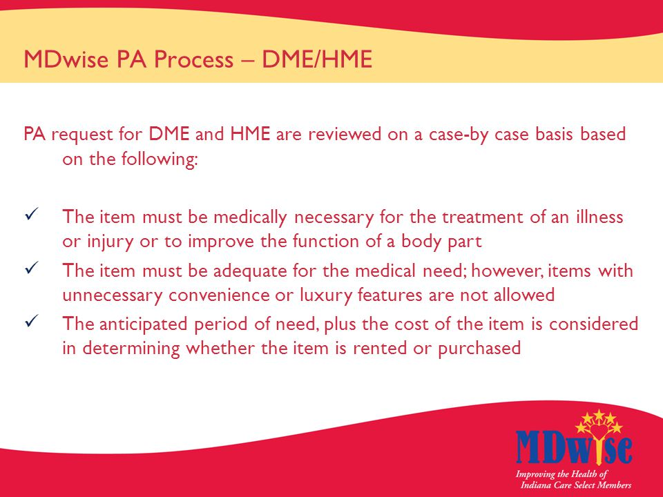 MDwise PA Process – DME/HME PA request for DME and HME are reviewed on a case-by case basis based on the following: The item must be medically necessary for the treatment of an illness or injury or to improve the function of a body part The item must be adequate for the medical need; however, items with unnecessary convenience or luxury features are not allowed The anticipated period of need, plus the cost of the item is considered in determining whether the item is rented or purchased