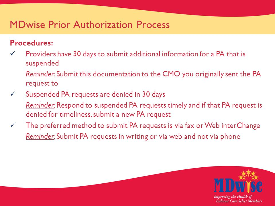 MDwise Prior Authorization Process Procedures: Providers have 30 days to submit additional information for a PA that is suspended Reminder: Submit this documentation to the CMO you originally sent the PA request to Suspended PA requests are denied in 30 days Reminder: Respond to suspended PA requests timely and if that PA request is denied for timeliness, submit a new PA request The preferred method to submit PA requests is via fax or Web interChange Reminder: Submit PA requests in writing or via web and not via phone