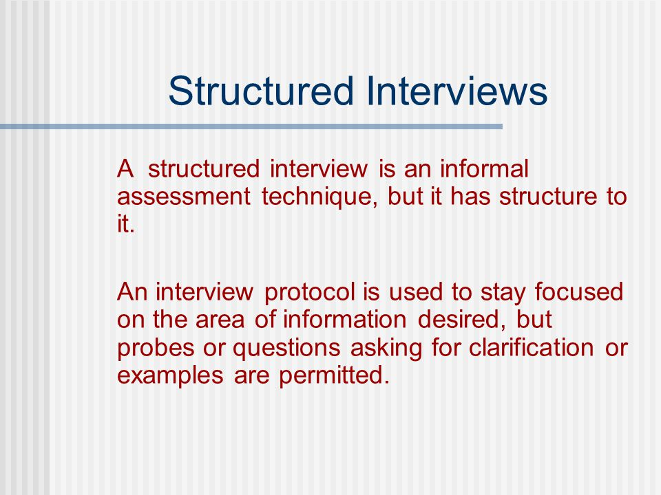 Structured Interviews A structured interview is an informal assessment technique, but it has structure to it.