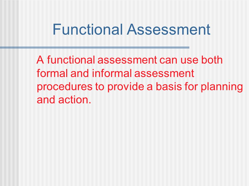 Functional Assessment A functional assessment can use both formal and informal assessment procedures to provide a basis for planning and action.