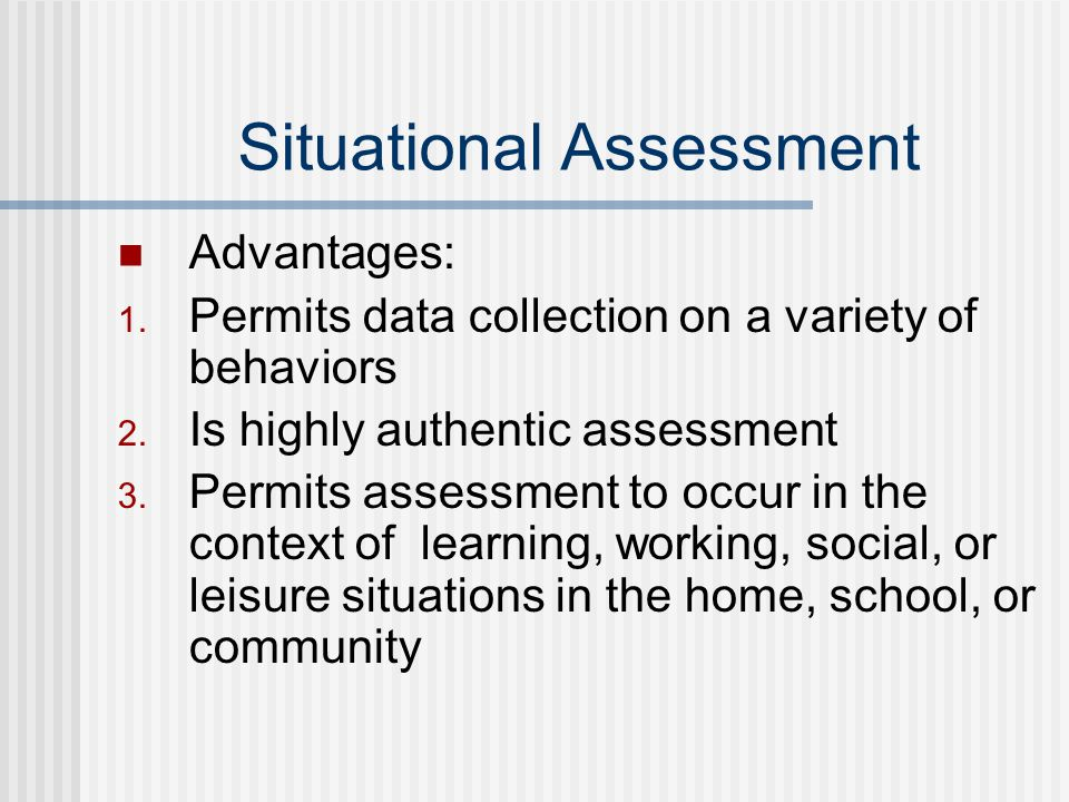 Situational Assessment Advantages: 1. Permits data collection on a variety of behaviors 2.