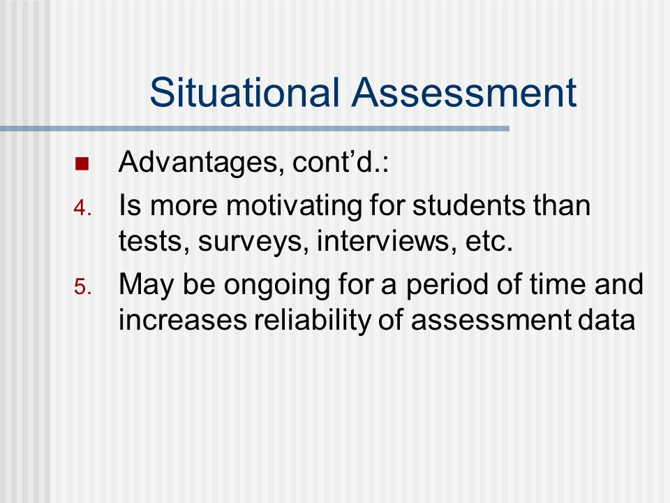 Situational Assessment Advantages, cont'd.: 4.